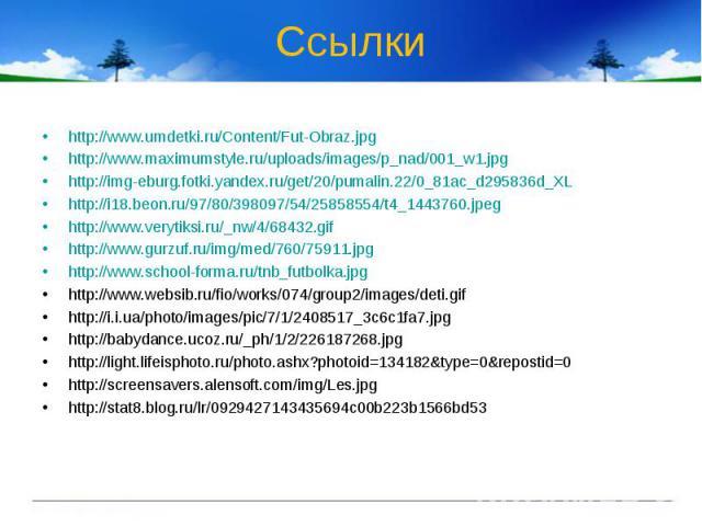 Ссылки http://www.umdetki.ru/Content/Fut-Obraz.jpghttp://www.maximumstyle.ru/uploads/images/p_nad/001_w1.jpghttp://img-eburg.fotki.yandex.ru/get/20/pumalin.22/0_81ac_d295836d_XLhttp://i18.beon.ru/97/80/398097/54/25858554/t4_1443760.jpeghttp://www.ve…