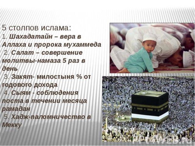 5 столпов ислама:1. Шахадатайн – вера в Аллаха и пророка мухаммеда 2. Салат – совершение молитвы-намаза 5 раз в день 3. Закят- милостыня % от годового дохода 4. Сыям - соблюдения поста в течении месяца рамадан 5. Хадж-паломничество в Мекку