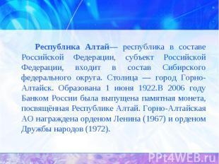 Республика Алтай— республика в составе Российской Федерации, субъект Российской