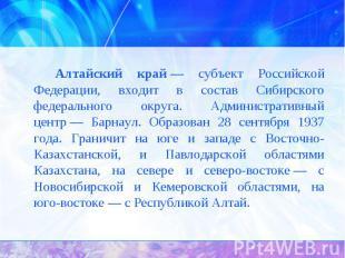 Алтайский край— субъект Российской Федерации, входит в состав Сибирского федера