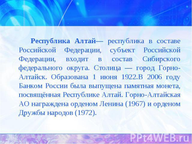 Республика Алтай— республика в составе Российской Федерации, субъект Российской Федерации, входит в состав Сибирского федерального округа. Столица — город Горно-Алтайск. Образована 1 июня 1922.В 2006 году Банком России была выпущена памятная монета,…