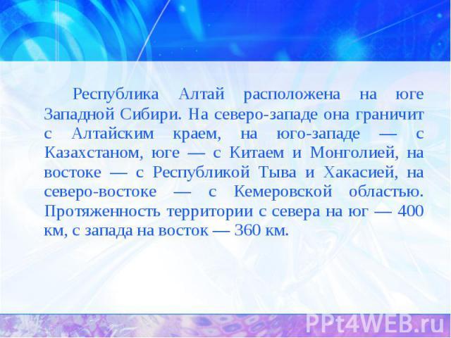 Республика Алтай расположена на юге Западной Сибири. На северо-западе она граничит с Алтайским краем, на юго-западе — с Казахстаном, юге — с Китаем и Монголией, на востоке — с Республикой Тыва и Хакасией, на северо-востоке — с Кемеровской областью. …