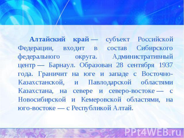 Алтайский край— субъект Российской Федерации, входит в состав Сибирского федерального округа. Административный центр— Барнаул. Образован 28 сентября 1937 года. Граничит на юге и западе с Восточно-Казахстанской, и Павлодарской областями Казахстана,…