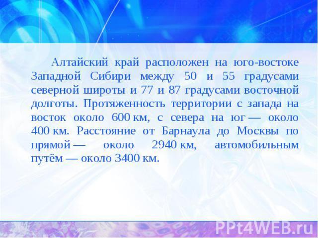 Алтайский край расположен на юго-востоке Западной Сибири между 50 и 55 градусами северной широты и 77 и 87 градусами восточной долготы. Протяженность территории с запада на восток около 600км, с севера на юг— около 400км. Расстояние от Барнаула д…