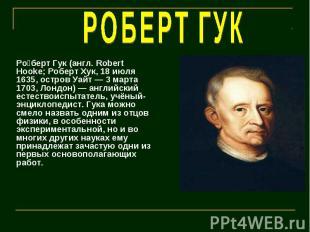 РОБЕРТ ГУК Роберт Гук (англ. Robert Hooke; Роберт Хук, 18 июля 1635, остров Уайт