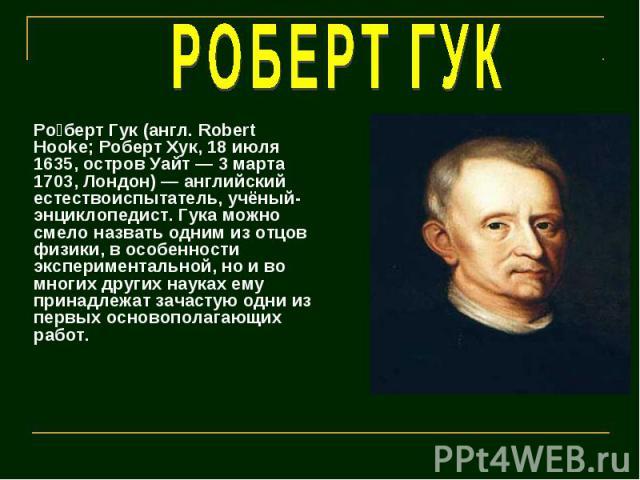 РОБЕРТ ГУК Роберт Гук (англ. Robert Hooke; Роберт Хук, 18 июля 1635, остров Уайт — 3 марта 1703, Лондон) — английский естествоиспытатель, учёный-энциклопедист. Гука можно смело назвать одним из отцов физики, в особенности экспериментальной, но и во …