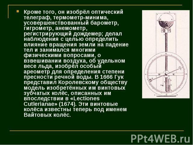 Кроме того, он изобрёл оптический телеграф, термометр-минима, усовершенствованный барометр, гигрометр, анемометр, регистрирующий дождемер; делал наблюдения с целью определить влияние вращения земли на падение тел и занимался многими физическими вопр…