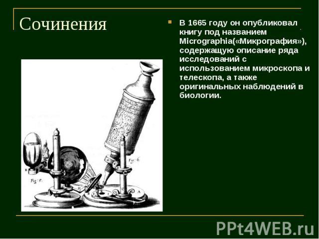 Сочинения В 1665 году он опубликовал книгу под названием Micrographia(«Микрография»), содержащую описание ряда исследований с использованием микроскопа и телескопа, а также оригинальных наблюдений в биологии.
