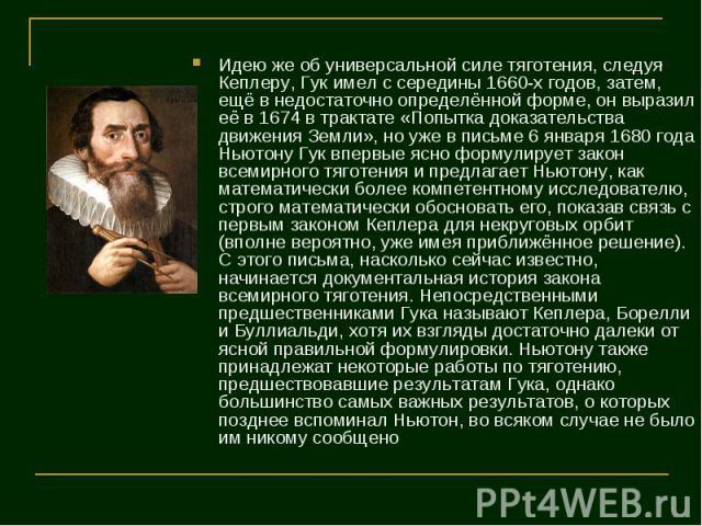 Идею же об универсальной силе тяготения, следуя Кеплеру, Гук имел с середины 1660-х годов, затем, ещё в недостаточно определённой форме, он выразил её в 1674 в трактате «Попытка доказательства движения Земли», но уже в письме 6 января 1680 года Ньют…