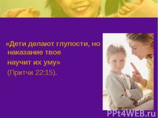 «Дети делают глупости, но наказание твое научит их уму» (Притчи 22:15).