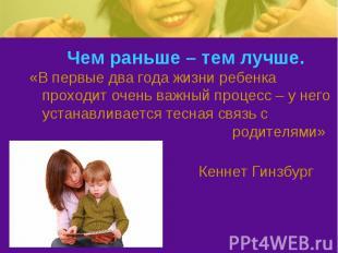 Чем раньше – тем лучше. «В первые два года жизни ребенка проходит очень важный п