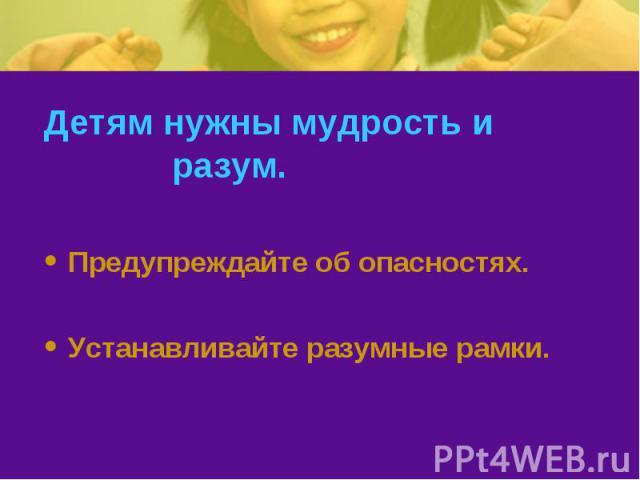 Детям нужны мудрость и разум. Предупреждайте об опасностях.Устанавливайте разумные рамки.