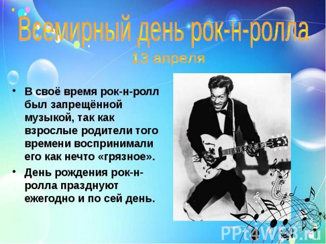 Всемирный день рок-н-ролла 13 апреляВ своё время рок-н-ролл был запрещённой музыкой, так как взрослые родители того времени воспринимали его как нечто «грязное».День рождения рок-н-ролла празднуют ежегодно и по сей день.