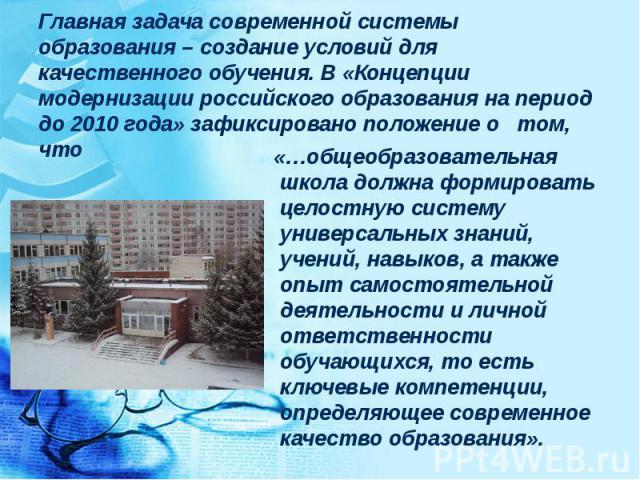 Главная задача современной системы образования – создание условий для качественного обучения. В «Концепции модернизации российского образования на период до 2010 года» зафиксировано положение о том, что «…общеобразовательная школа должна формировать…