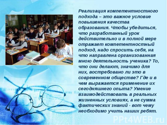 Реализация компетентностного подхода – это важное условие повышения качества образования. Чтобы убедиться, что разработанный урок действительно и в полной мере отражает компетентностный подход, надо спросить себя, на что направлена организованная мн…
