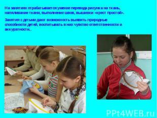 На занятиях отрабатывается умение перевода рисунка на ткань, напяливание ткани,
