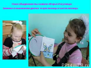 Наше объединение мы назвали «Марья Искусница» Занимаются вышиванием девочки- вто