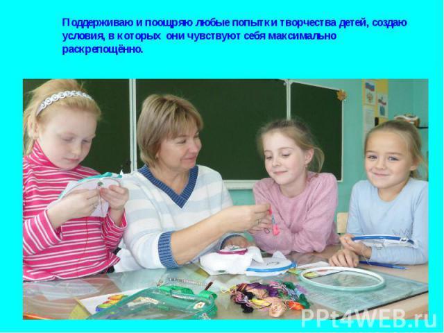 Поддерживаю и поощряю любые попытки творчества детей, создаю условия, в которых они чувствуют себя максимально раскрепощённо.