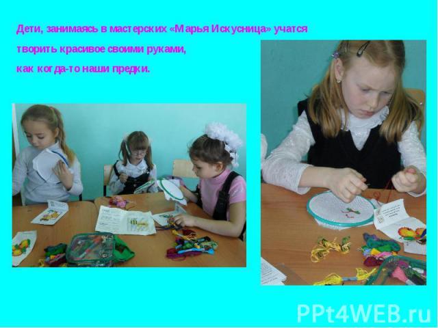 Дети, занимаясь в мастерских «Марья Искусница» учатся творить красивое своими руками, как когда-то наши предки.