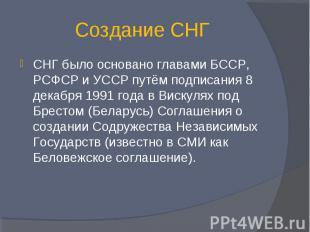 Создание СНГ СНГ было основано главами БССР, РСФСР и УССР путём подписания 8 дек