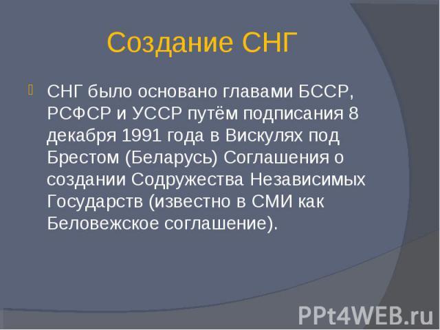 Создание СНГ СНГ было основано главами БССР, РСФСР и УССР путём подписания 8 декабря 1991 года в Вискулях под Брестом (Беларусь) Соглашения о создании Содружества Независимых Государств (известно в СМИ как Беловежское соглашение).