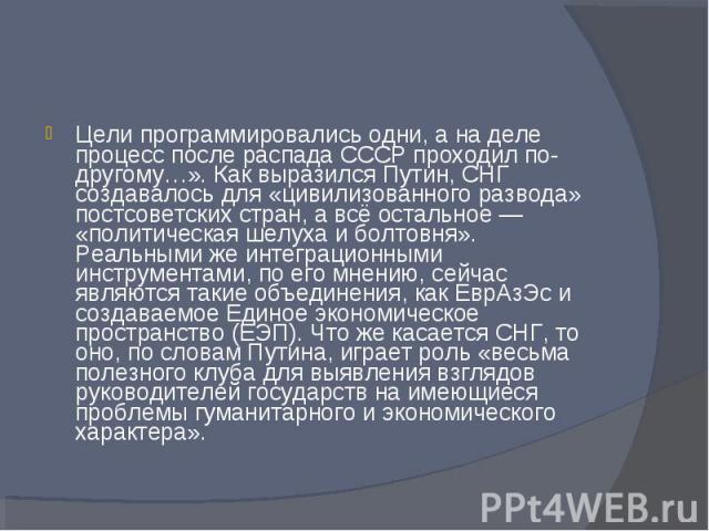 Цели программировались одни, а на деле процесс после распада СССР проходил по-другому…». Как выразился Путин, СНГ создавалось для «цивилизованного развода» постсоветских стран, а всё остальное — «политическая шелуха и болтовня». Реальными же интегра…