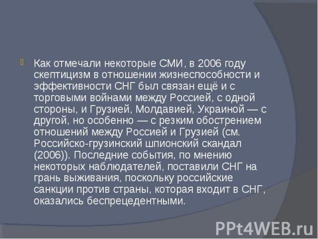 Как отмечали некоторые СМИ, в 2006 году скептицизм в отношении жизнеспособности и эффективности СНГ был связан ещё и с торговыми войнами между Россией, с одной стороны, и Грузией, Молдавией, Украиной — с другой, но особенно — с резким обострением от…