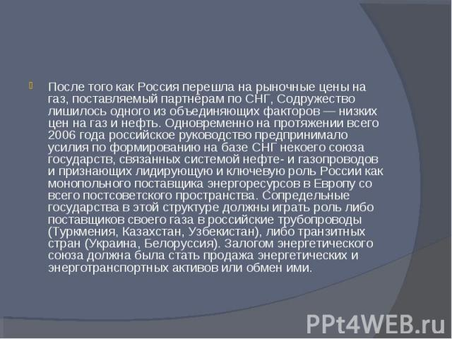 После того как Россия перешла на рыночные цены на газ, поставляемый партнёрам по СНГ, Содружество лишилось одного из объединяющих факторов — низких цен на газ и нефть. Одновременно на протяжении всего 2006 года российское руководство предпринимало у…