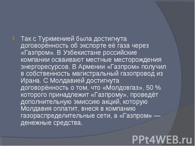 Так с Туркменией была достигнута договорённость об экспорте её газа через «Газпром». В Узбекистане российские компании осваивают местные месторождения энергоресурсов. В Армении «Газпром» получил в собственность магистральный газопровод из Ирана. С М…
