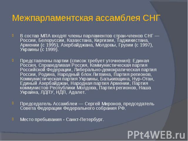 Межпарламентская ассамблея СНГ В состав МПА входят члены парламентов стран-членов СНГ — России, Белоруссии, Казахстана, Киргизии, Таджикистана, Армении (с 1995), Азербайджана, Молдовы, Грузии (с 1997), Украины (с 1999).Представлены партии (список тр…