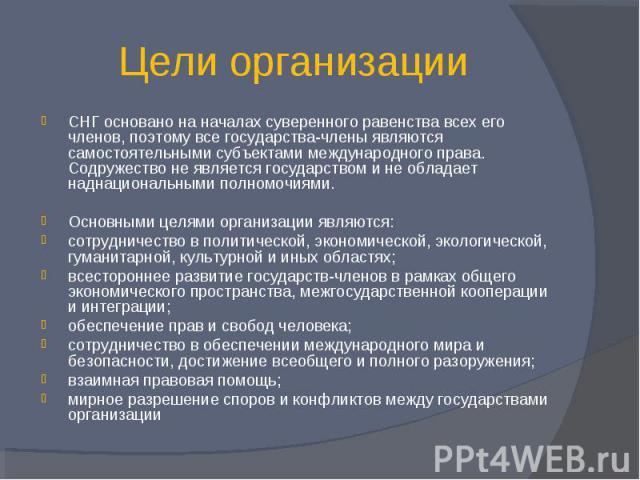 Цели организации СНГ основано на началах суверенного равенства всех его членов, поэтому все государства-члены являются самостоятельными субъектами международного права. Содружество не является государством и не обладает наднациональными полномочиями…