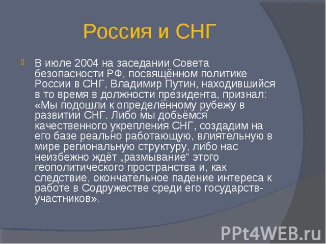 Россия и СНГ В июле 2004 на заседании Совета безопасности РФ, посвящённом политике России в СНГ, Владимир Путин, находившийся в то время в должности президента, признал: «Мы подошли к определённому рубежу в развитии СНГ. Либо мы добьёмся качественно…