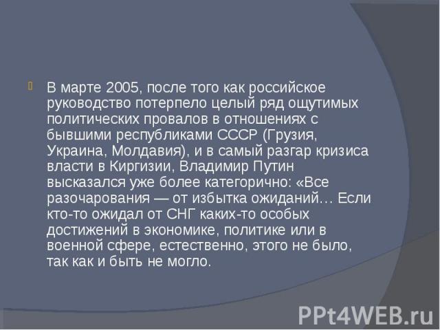 В марте 2005, после того как российское руководство потерпело целый ряд ощутимых политических провалов в отношениях с бывшими республиками СССР (Грузия, Украина, Молдавия), и в самый разгар кризиса власти в Киргизии, Владимир Путин высказался уже бо…