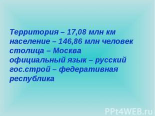Территория – 17,08 млн кмнаселение – 146,86 млн человекстолица – Москваофициальн