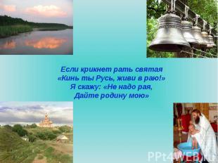 Если крикнет рать святая«Кинь ты Русь, живи в раю!»Я скажу: «Не надо рая,Дайте р