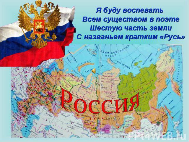 Я буду воспевать Всем существом в поэтеШестую часть землиС названьем кратким «Русь» Россия