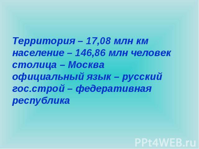 Территория – 17,08 млн кмнаселение – 146,86 млн человекстолица – Москваофициальный язык – русскийгос.строй – федеративная республика