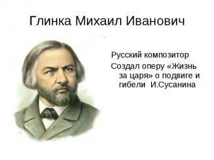 Глинка Михаил Иванович Русский композиторСоздал оперу «Жизнь за царя» о подвиге