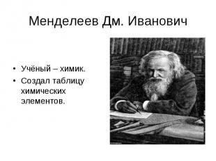 Менделеев Дм. Иванович Учёный – химик.Создал таблицу химических элементов.