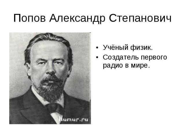 Попов Александр Степанович Учёный физик.Создатель первого радио в мире.