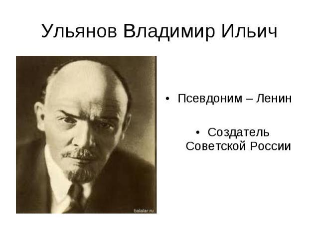 Ульянов Владимир Ильич Псевдоним – ЛенинСоздатель Советской России