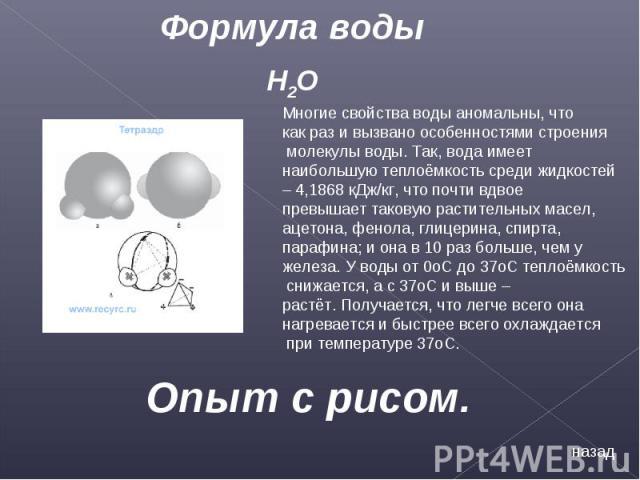 Формула воды Многие свойства воды аномальны, что как раз и вызвано особенностями строения молекулы воды. Так, вода имеет наибольшую теплоёмкость среди жидкостей – 4,1868 кДж/кг, что почти вдвое превышает таковую растительных масел, ацетона, фенола, …
