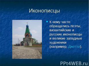 Иконописцы К нему часто обращались поэты, византийские и русские иконописцы и ве