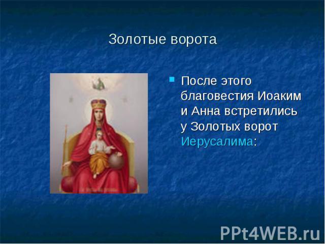 Золотые ворота После этого благовестия Иоаким и Анна встретились у Золотых ворот Иерусалима: