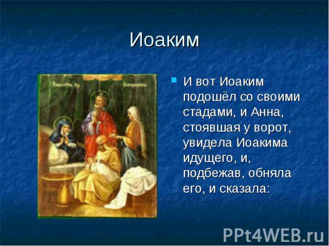Иоаким И вот Иоаким подошёл со своими стадами, и Анна, стоявшая у ворот, увидела Иоакима идущего, и, подбежав, обняла его, и сказала: