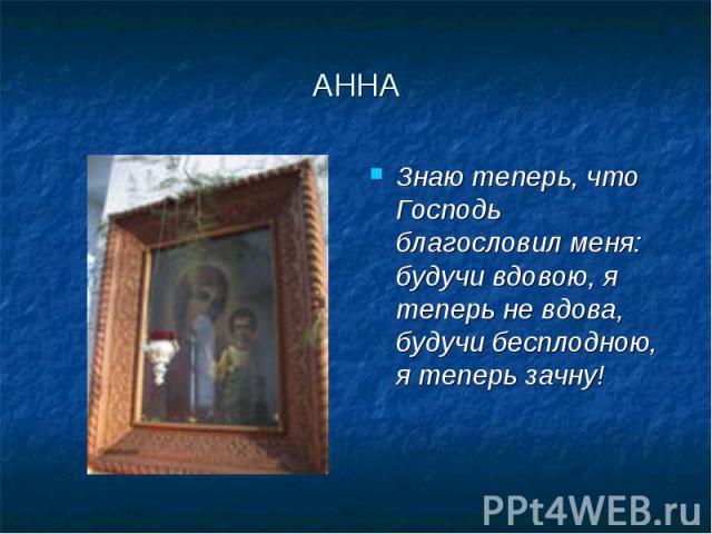 АННА Знаю теперь, что Господь благословил меня: будучи вдовою, я теперь не вдова, будучи бесплодною, я теперь зачну!