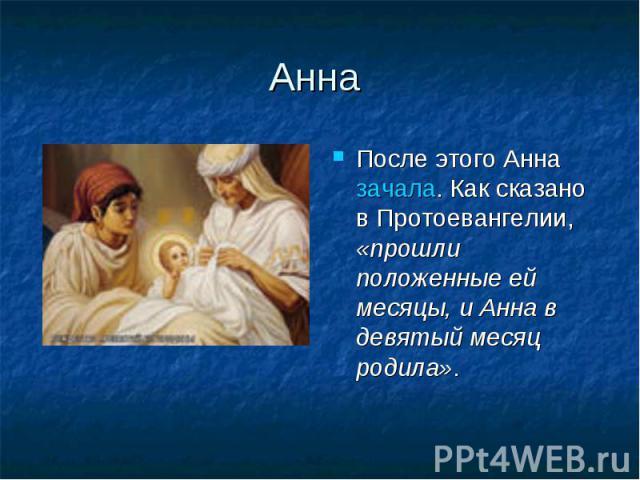 Анна После этого Анна зачала. Как сказано в Протоевангелии, «прошли положенные ей месяцы, и Анна в девятый месяц родила».