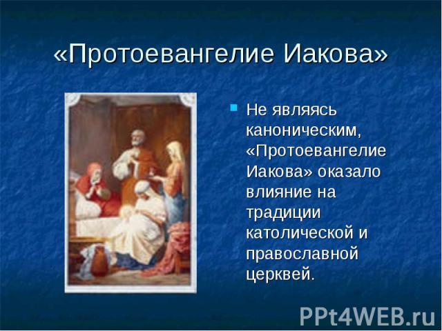 «Протоевангелие Иакова» Не являясь каноническим, «Протоевангелие Иакова» оказало влияние на традиции католической и православной церквей.