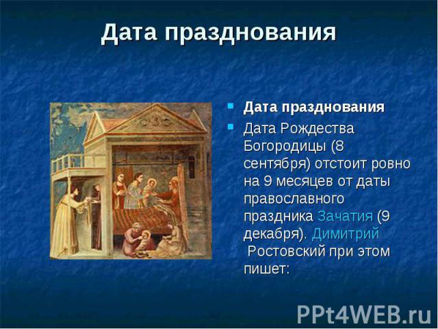 Дата празднования Дата празднованияДата Рождества Богородицы (8 сентября) отстоит ровно на 9 месяцев от даты православного праздника Зачатия (9 декабря). Димитрий Ростовский при этом пишет: