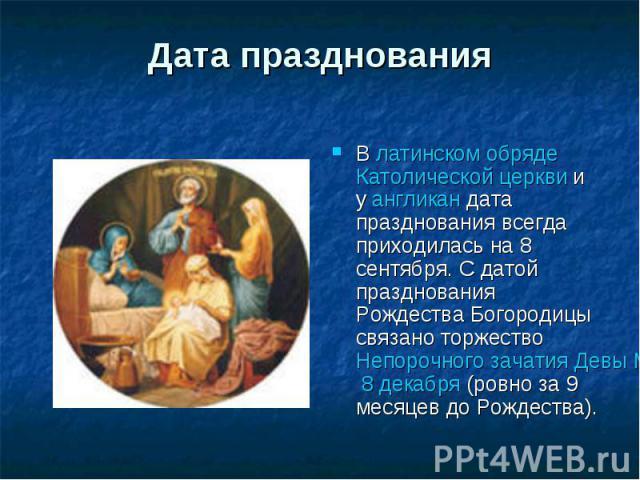 Дата празднования В латинском обряде Католической церкви и у англикан дата празднования всегда приходилась на 8 сентября. С датой празднования Рождества Богородицы связано торжество Непорочного зачатия Девы Марии 8 декабря (ровно за 9 месяцев до Рож…
